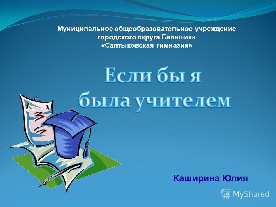 Каширина Юлия Муниципальное общеобразовательное учреждение городского округа Балашиха «Салтыковская гимназия»