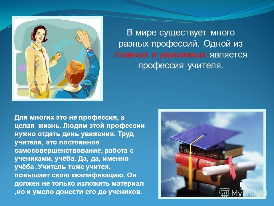 В мире существует много разных профессий. Одной из главных и уважаемых является профессия учителя. Для многих это не профессия, а целая жизнь. Людям этой профессии нужно отдать дань уважения. Труд учителя, это постоянное самосовершенствование, работа