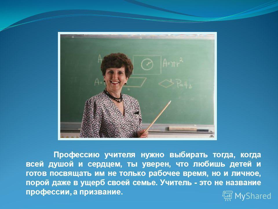 Профессию учителя нужно выбирать тогда, когда всей душой и сердцем, ты уверен, что любишь детей и готов посвящать им не только рабочее время, но и личное, порой даже в ущерб своей семье. Учитель - это не название профессии, а призвание.