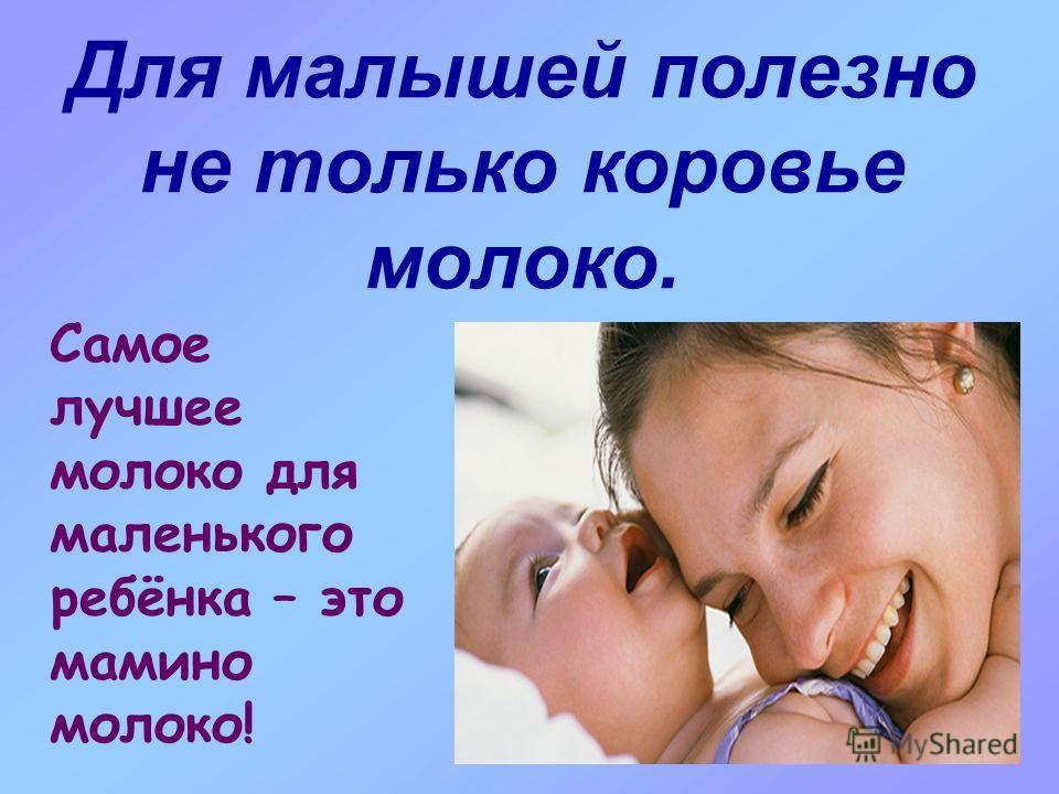 Для малышей полезно не только коровье молоко. Самое лучшее молоко для маленького ребёнка – это мамино молоко!