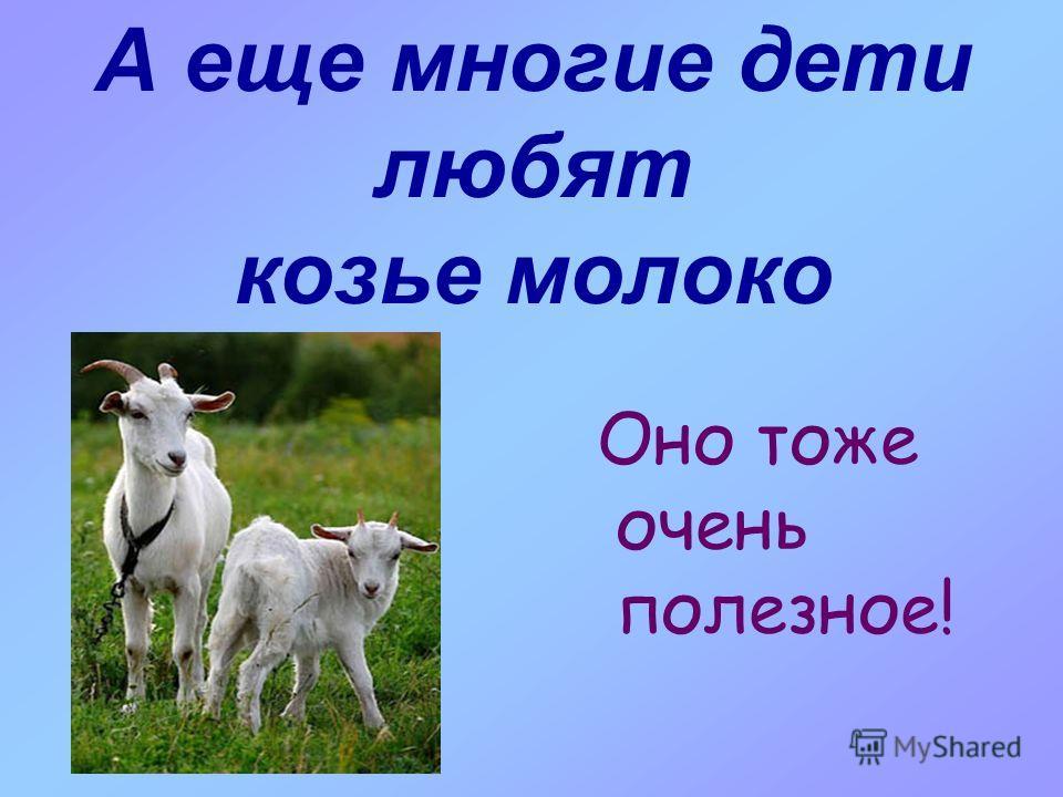 А еще многие дети любят козье молоко Оно тоже очень полезное!