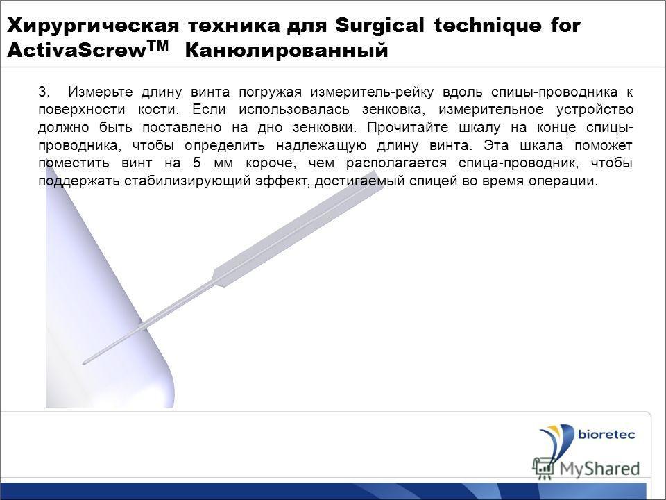 Хирургическая техника для Surgical technique for ActivaScrew TM Канюлированный 3.Измерьте длину винта погружая измеритель-рейку вдоль спицы-проводника к поверхности кости. Если использовалась зенковка, измерительное устройство должно быть поставлено