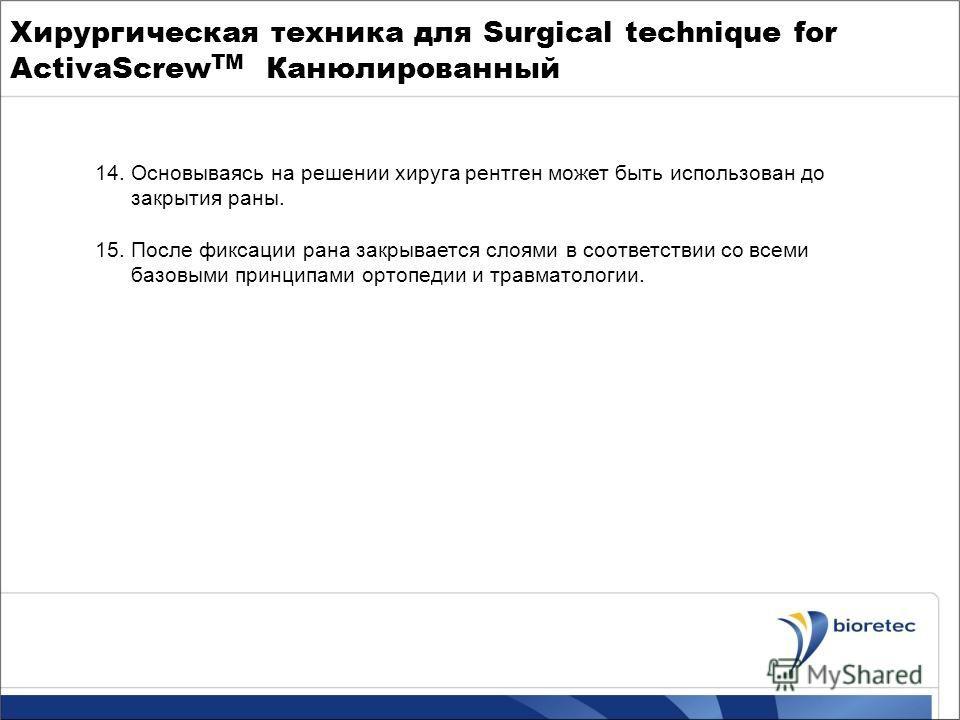Хирургическая техника для Surgical technique for ActivaScrew TM Канюлированный 14.Основываясь на решении хируга рентген может быть использован до закрытия раны. 15.После фиксации рана закрывается слоями в соответствии со всеми базовыми принципами орт