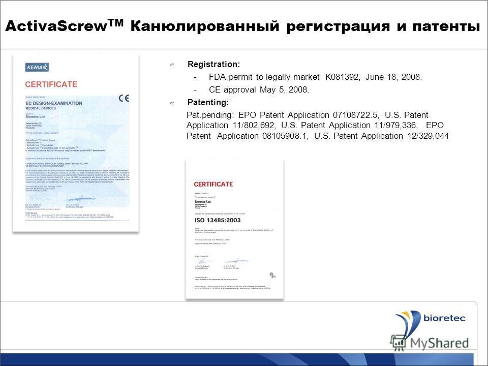 ActivaScrew TM Канюлированный регистрация и патенты Registration: -FDA permit to legally market K081392, June 18, 2008. -CE approval May 5, 2008. Patenting: Pat.pending: EPO Patent Application 07108722.5, U.S. Patent Application 11/802,692, U.S. Pate