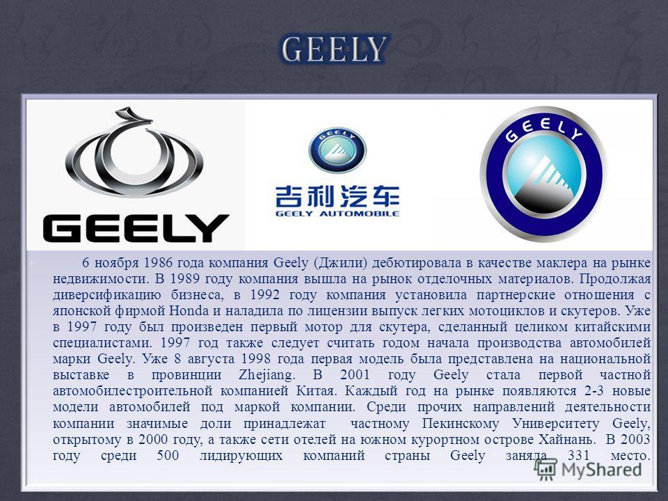 + 6 ноября 1986 года компания Geely (Джили) дебютировала в качестве маклера на рынке недвижимости. В 1989 году компания вышла на рынок отделочных материалов. Продолжая диверсификацию бизнеса, в 1992 году компания установила партнерские отношения с яп