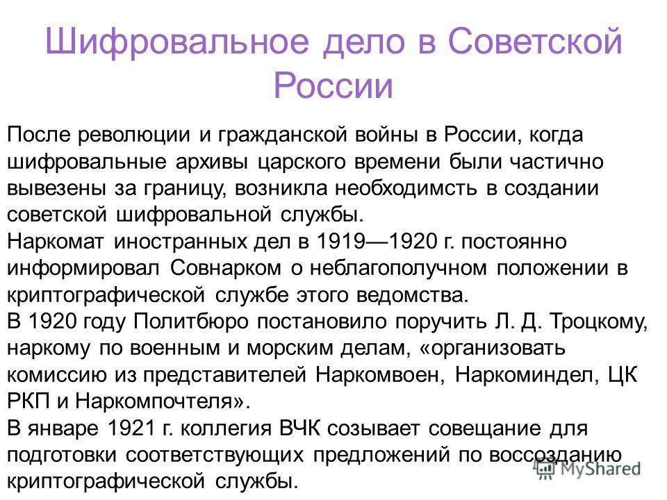Шифровальное дело в Советской России После революции и гражданской войны в России, когда шифровальные архивы царского времени были частично вывезены за границу, возникла необходимсть в создании советской шифровальной службы. Наркомат иностранных дел