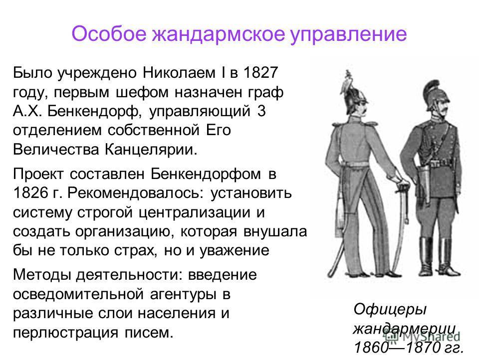Особое жандармское управление Было учреждено Николаем I в 1827 году, первым шефом назначен граф А.Х. Бенкендорф, управляющий 3 отделением собственной Его Величества Канцелярии. Проект составлен Бенкендорфом в 1826 г. Рекомендовалось: установить систе