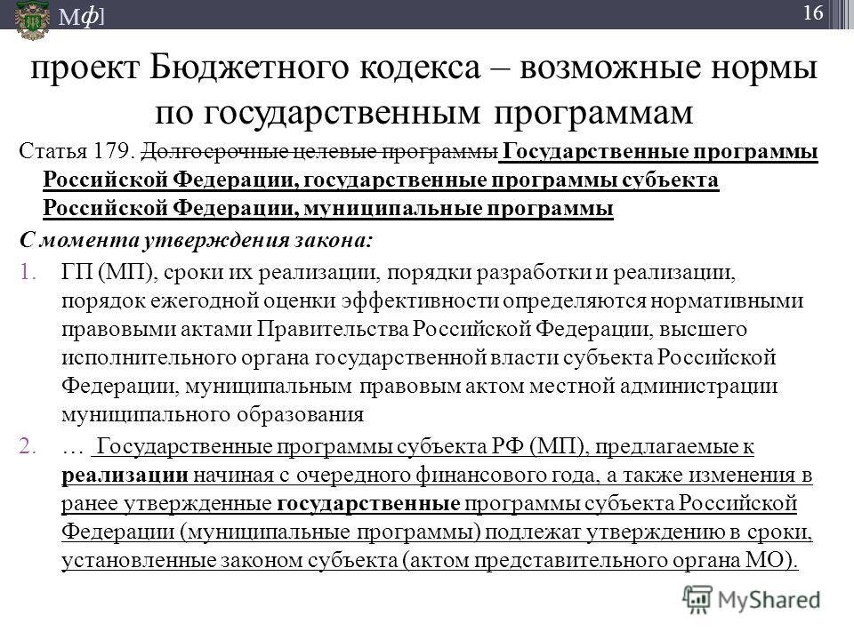М ] ф 16 проект Бюджетного кодекса – возможные нормы по государственным программам Статья 179. Долгосрочные целевые программы Государственные программы Российской Федерации, государственные программы субъекта Российской Федерации, муниципальные прогр