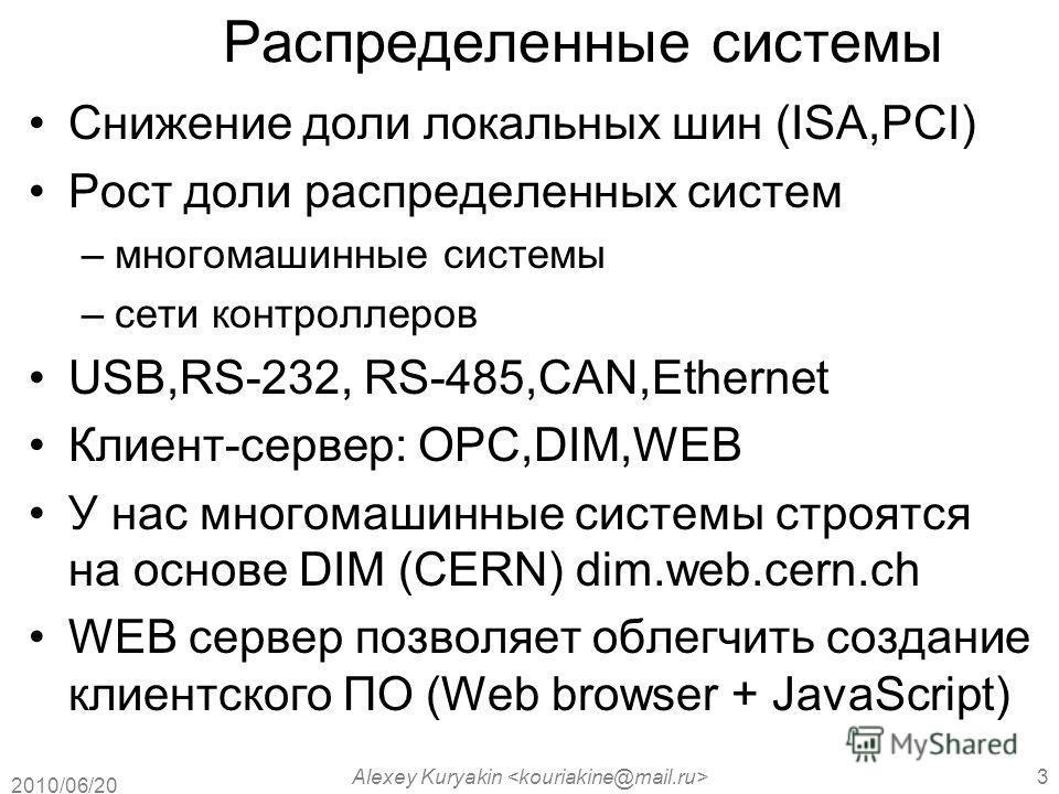 2010/06/20 Alexey Kuryakin 3 Распределенные системы Снижение доли локальных шин (ISA,PCI) Рост доли распределенных систем –многомашинные системы –сети контроллеров USB,RS-232, RS-485,CAN,Ethernet Клиент-сервер: OPC,DIM,WEB У нас многомашинные системы