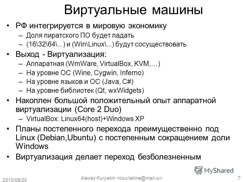 2010/06/20 Alexey Kuryakin 7 Виртуальные машины РФ интегрируется в мировую экономику –Доля пиратского ПО будет падать –(16\32\64\...) и (Win\Linux\...) будут сосуществовать Выход - Виртуализация: –Аппаратная (WmWare, VirtualBox, KVM,…) –На уровне ОС