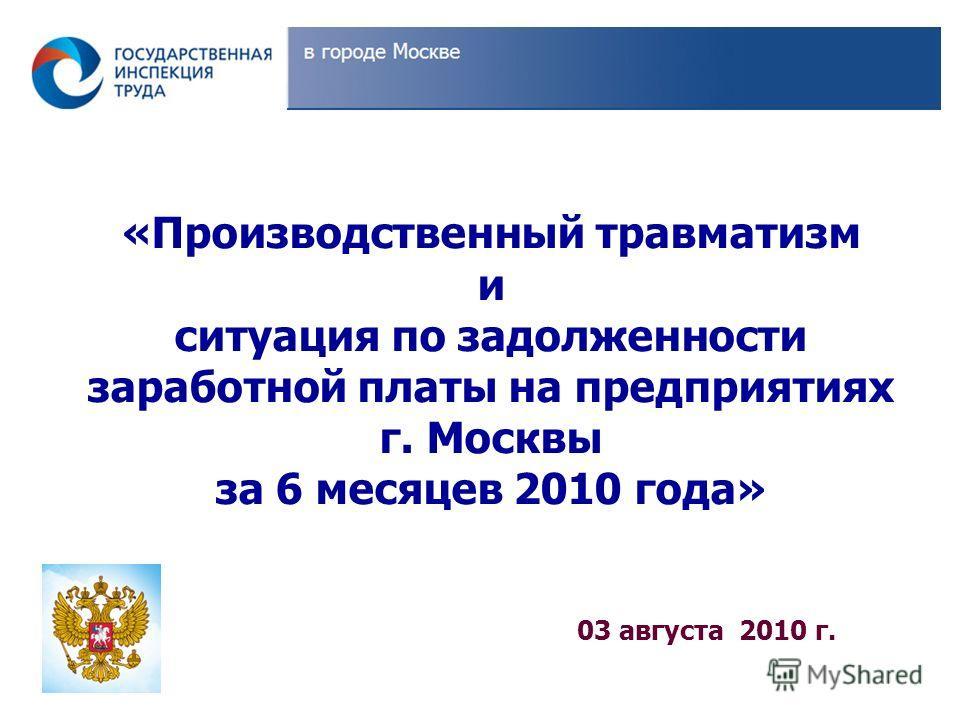 03 августа 2010 г. «Производственный травматизм и ситуация по задолженности заработной платы на предприятиях г. Москвы за 6 месяцев 2010 года»