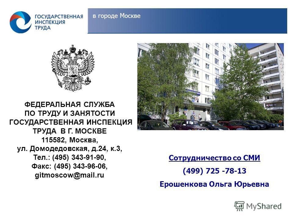 ФЕДЕРАЛЬНАЯ СЛУЖБА ПО ТРУДУ И ЗАНЯТОСТИ ГОСУДАРСТВЕННАЯ ИНСПЕКЦИЯ ТРУДА В Г. МОСКВЕ 115582, Москва, ул. Домодедовская, д.24, к.3, Тел.: (495) 343-91-90, Факс: (495) 343-96-06, gitmoscow@mail.ru Сотрудничество со СМИ (499) 725 -78-13 Ерошенкова Ольга