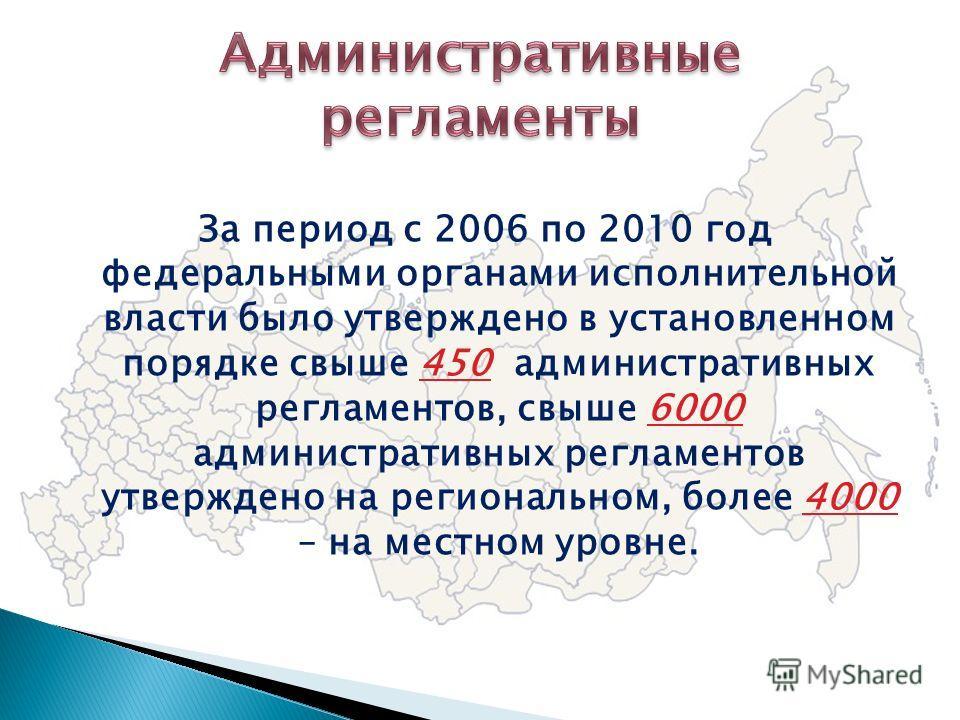 За период с 2006 по 2010 год федеральными органами исполнительной власти было утверждено в установленном порядке свыше 450 административных регламентов, свыше 6000 административных регламентов утверждено на региональном, более 4000 – на местном уровн