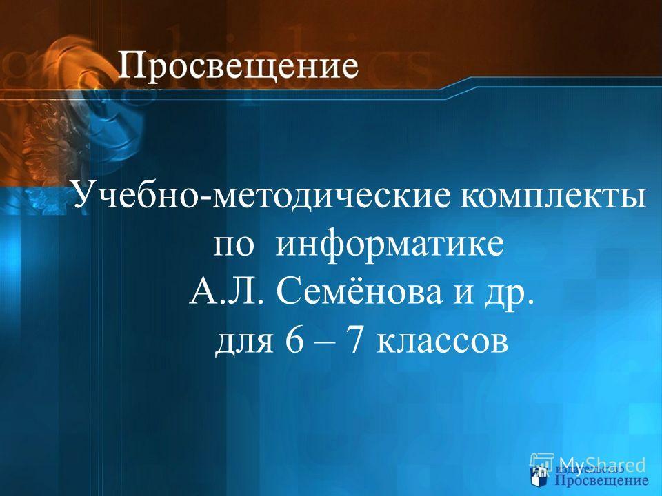 Учебно-методические комплекты по информатике А.Л. Семёнова и др. для 6 – 7 классов
