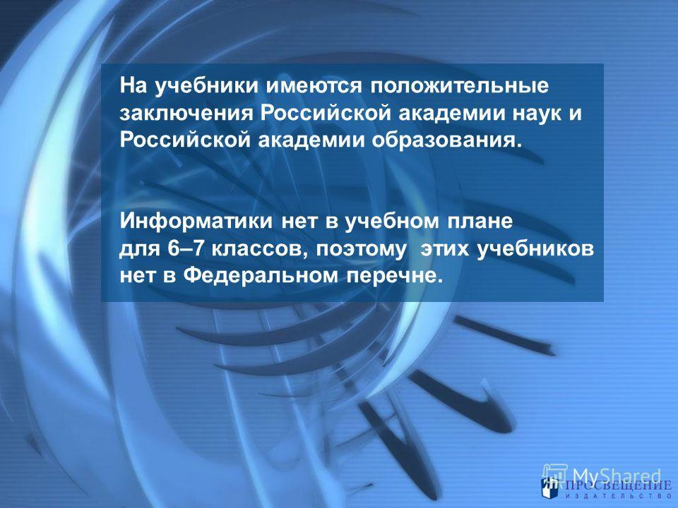На учебники имеются положительные заключения Российской академии наук и Российской академии образования. Информатики нет в учебном плане для 6–7 классов, поэтому этих учебников нет в Федеральном перечне.