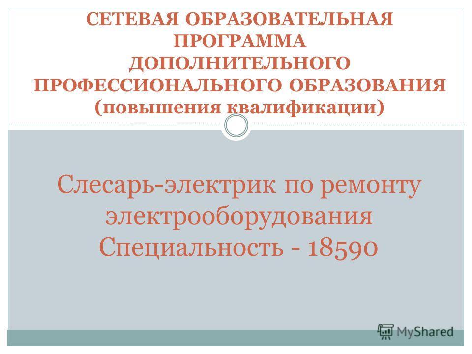 СЕТЕВАЯ ОБРАЗОВАТЕЛЬНАЯ ПРОГРАММА ДОПОЛНИТЕЛЬНОГО ПРОФЕССИОНАЛЬНОГО ОБРАЗОВАНИЯ (повышения квалификации) Слесарь-электрик по ремонту электрооборудования Специальность - 18590