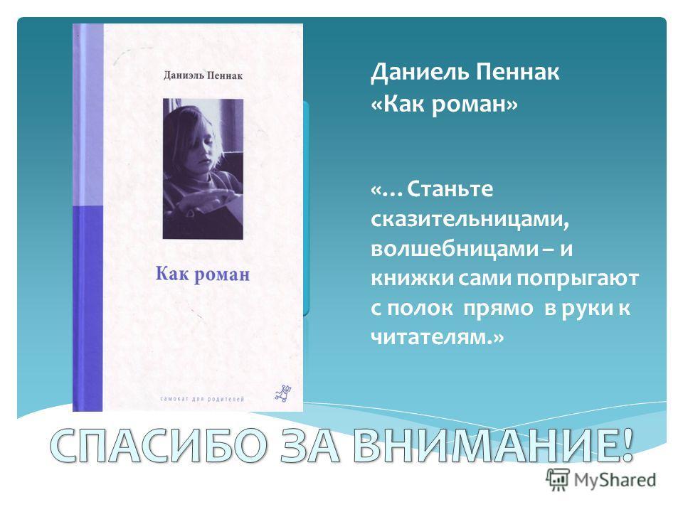 Даниель Пеннак «Как роман» «…Станьте сказительницами, волшебницами – и книжки сами попрыгают с полок прямо в руки к читателям.»