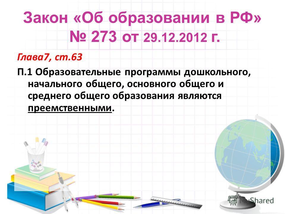 Закон «Об образовании в РФ» 273 от 29.12.2012 г. Глава7, ст.63 П.1 Образовательные программы дошкольного, начального общего, основного общего и среднего общего образования являются преемственными.