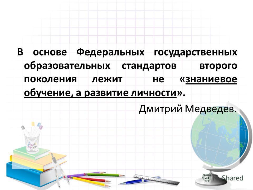 В основе Федеральных государственных образовательных стандартов второго поколения лежит не «знаниевое обучение, а развитие личности». Дмитрий Медведев.