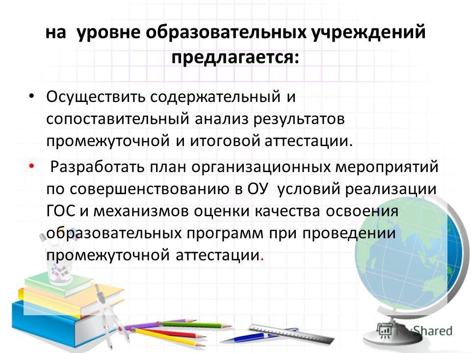 на уровне образовательных учреждений предлагается: Осуществить содержательный и сопоставительный анализ результатов промежуточной и итоговой аттестации. Разработать план организационных мероприятий по совершенствованию в ОУ условий реализации ГОС и м