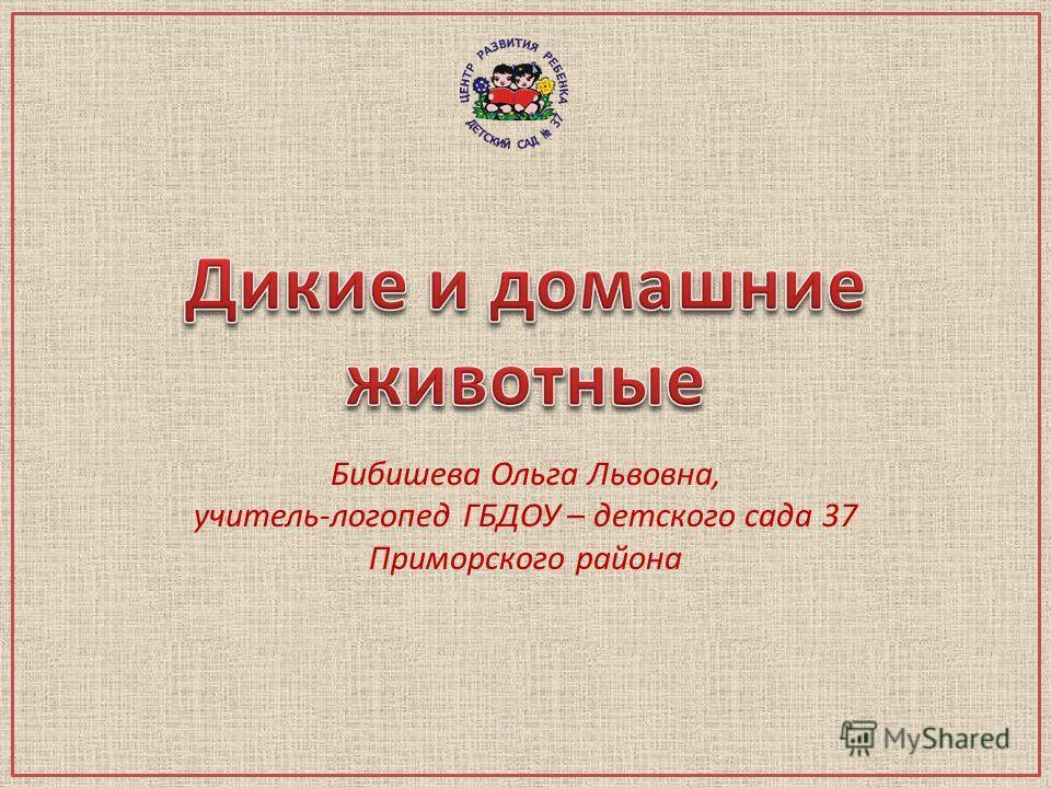 Бибишева Ольга Львовна, учитель-логопед ГБДОУ – детского сада 37 Приморского района