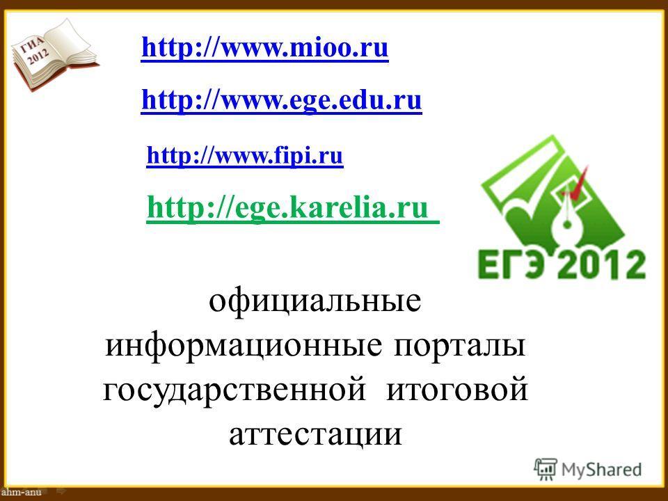 http://www.mioo.ru http://www.ege.edu.ru http://www.fipi.ru официальные информационные порталы государственной итоговой аттестации http://ege.karelia.ru
