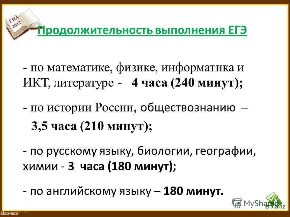Продолжительность выполнения ЕГЭ - по математике, физике, информатика и ИКТ, литературе - 4 часа (240 минут); - по истории России, обществознанию – 3,5 часа (210 минут); - по русскому языку, биологии, географии, химии - 3 часа (180 минут); - по англи