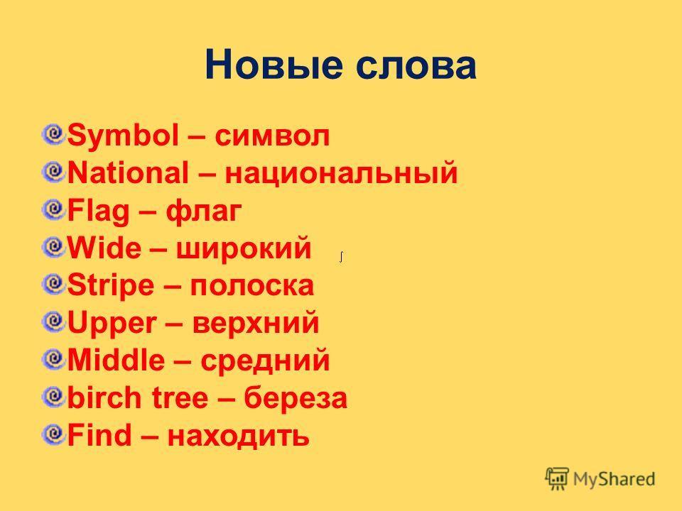 Новые слова Symbol – символ National – национальный Flag – флаг Wide – широкий Stripe – полоска Upper – верхний Middle – средний birch tree – береза Find – находить