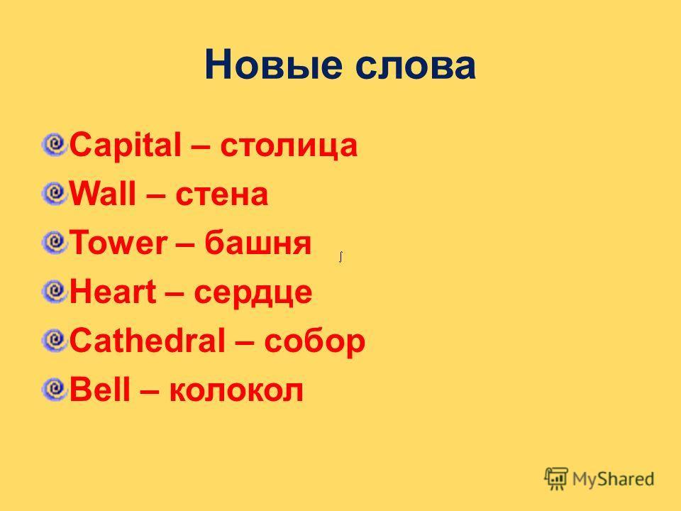 Новые слова Capital – столица Wall – стена Tower – башня Heart – сердце Cathedral – собор Bell – колокол
