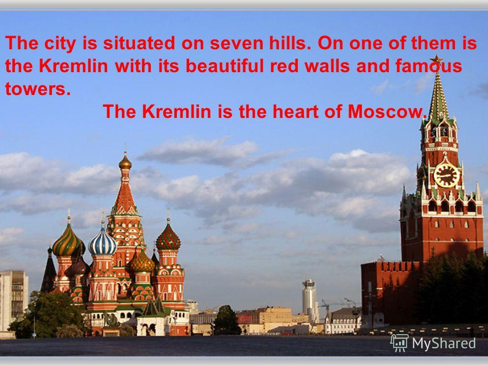 The city is situated on seven hills. On one of them is the Kremlin with its beautiful red walls and famous towers. The Kremlin is the heart of Moscow.