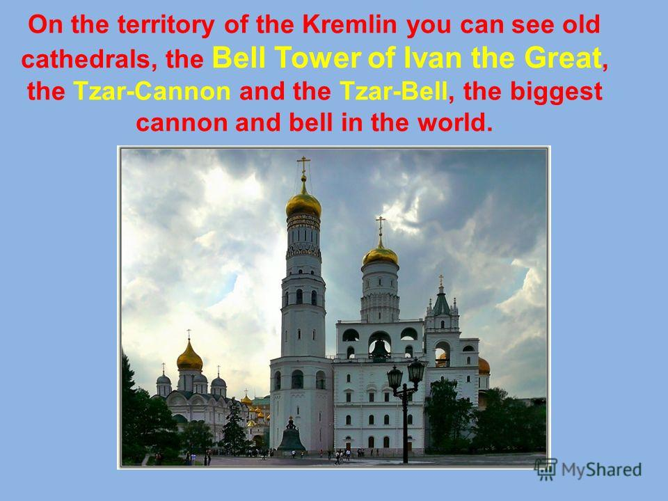On the territory of the Kremlin you can see old cathedrals, the Bell Tower of Ivan the Great, the Tzar-Cannon and the Tzar-Bell, the biggest cannon and bell in the world.