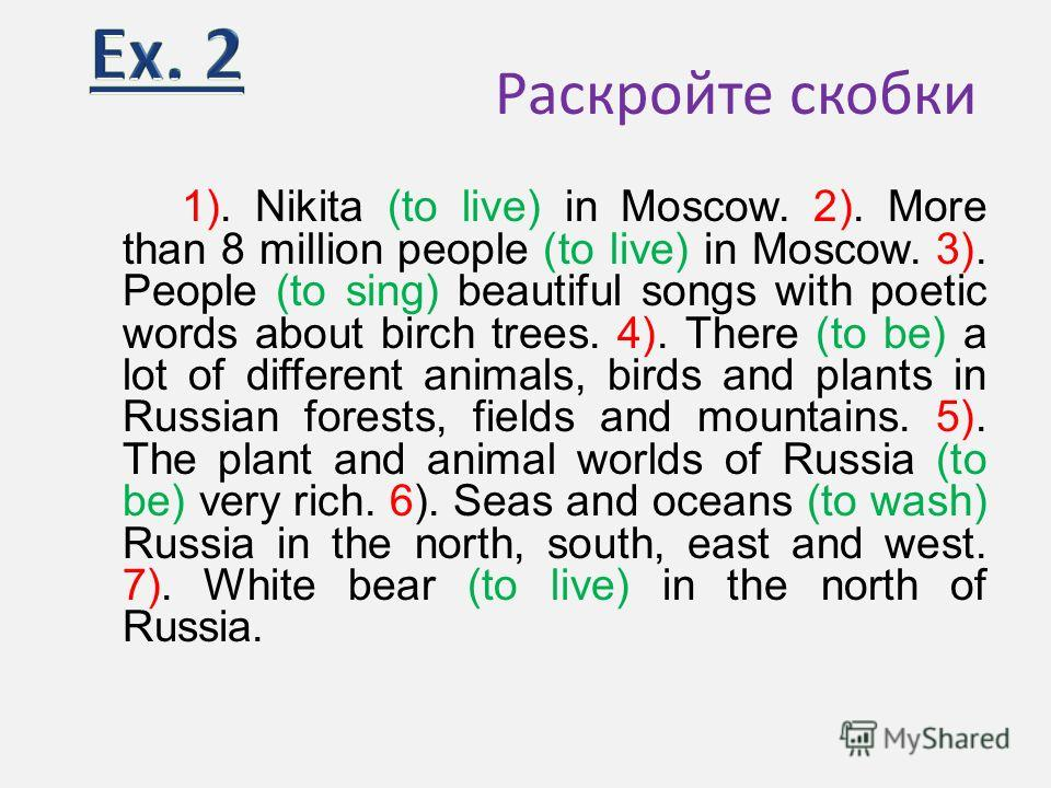 Раскройте скобки 1). Nikita (to live) in Moscow. 2). More than 8 million people (to live) in Moscow. 3). People (to sing) beautiful songs with poetic words about birch trees. 4). There (to be) a lot of different animals, birds and plants in Russian f