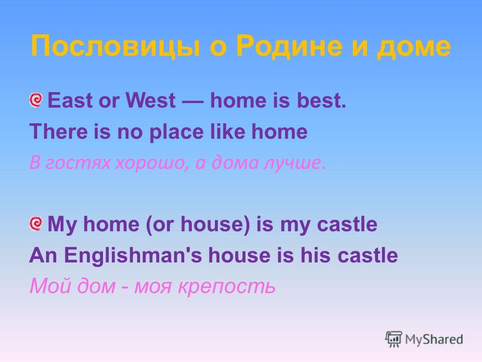 Пословицы о Родине и доме East or West home is best. There is no place like home В гостях хорошо, а дома лучше. My home (or house) is my castle An Englishman's house is his castle Мой дом - моя крепость
