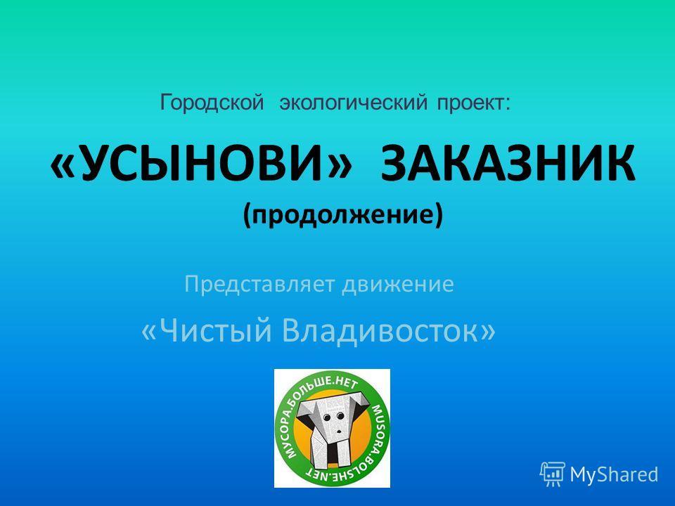 «УСЫНОВИ» ЗАКАЗНИК (продолжение) Представляет движение «Чистый Владивосток» Городской экологический проект:
