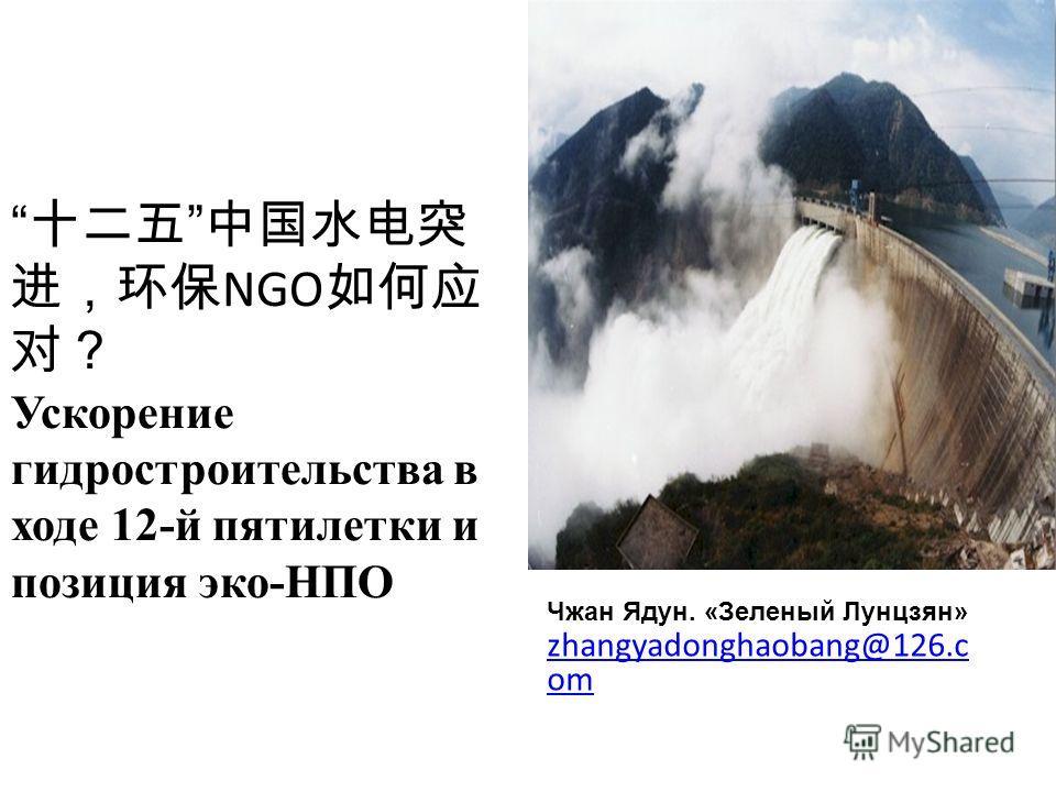 NGO Ускорение гидростроительства в ходе 12-й пятилетки и позиция эко-НПО Чжан Ядун. «Зеленый Лунцзян» zhangyadonghaobang@126.c om zhangyadonghaobang@126.c om