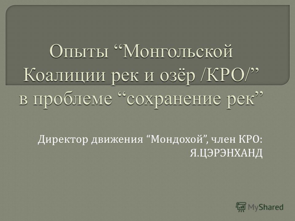 Директор движения Мондохой, член КРО : Я. ЦЭРЭНХАНД