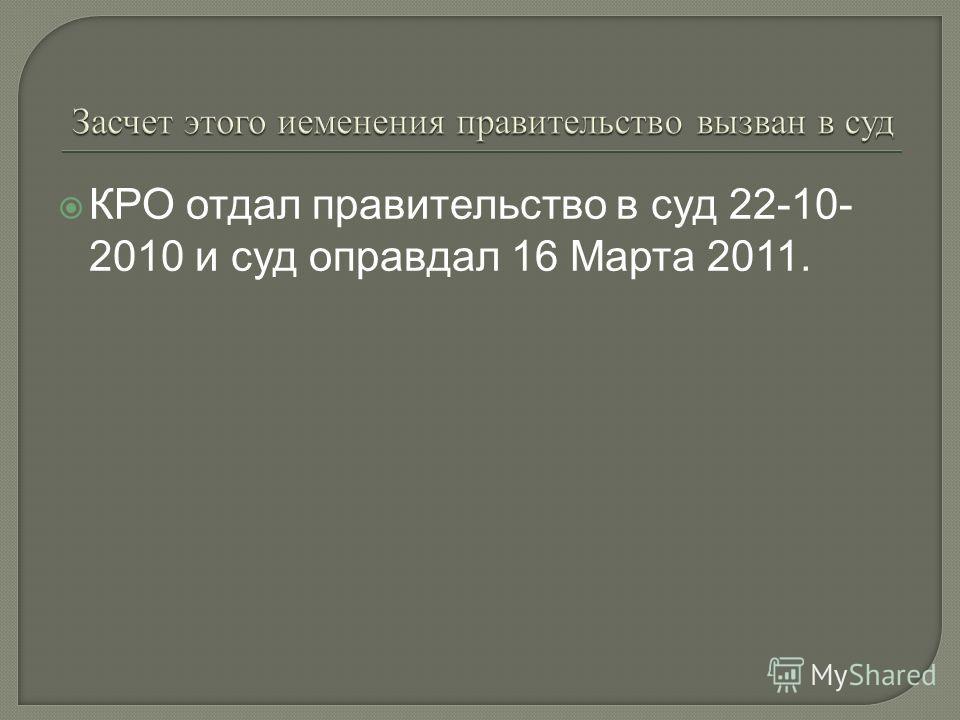 КРО отдал правительство в суд 22-10- 2010 и суд оправдал 16 Марта 2011.