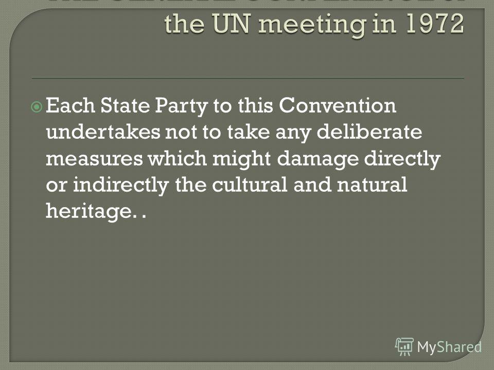 Each State Party to this Convention undertakes not to take any deliberate measures which might damage directly or indirectly the cultural and natural heritage..