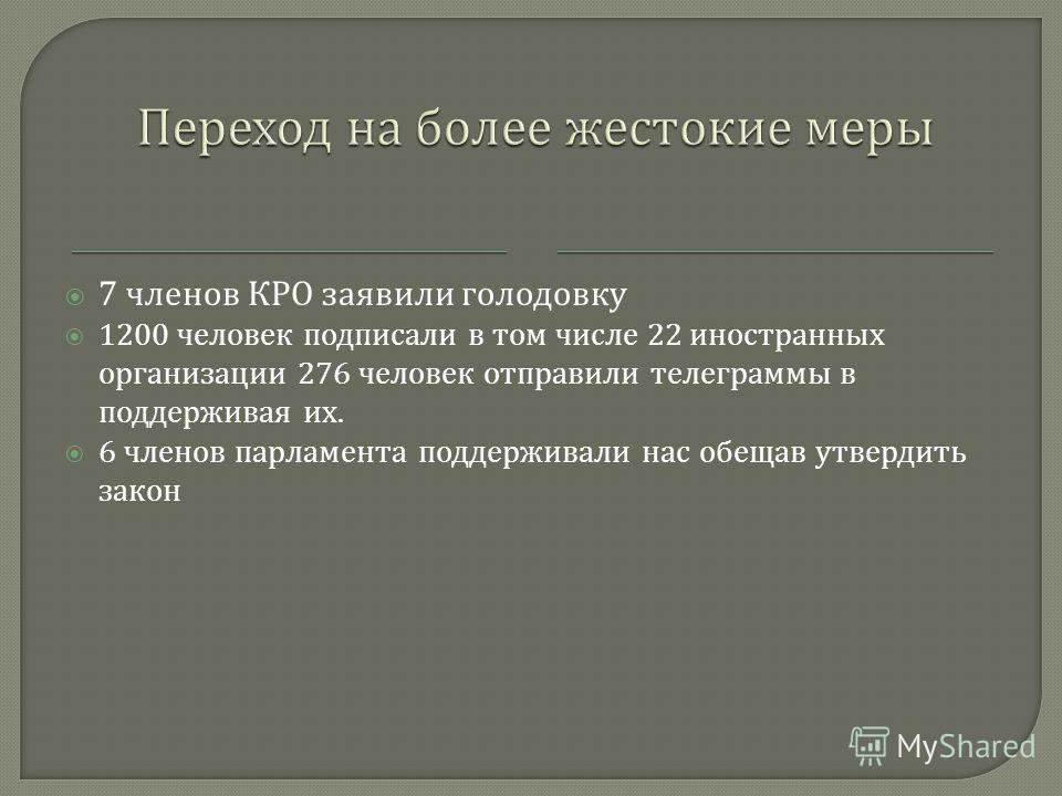 7 членов КРО заявили голодовку 1200 человек подписали в том числе 22 иностранных организации 276 человек отправили телеграммы в поддерживая их. 6 членов парламента поддерживали нас обещав утвердить закон