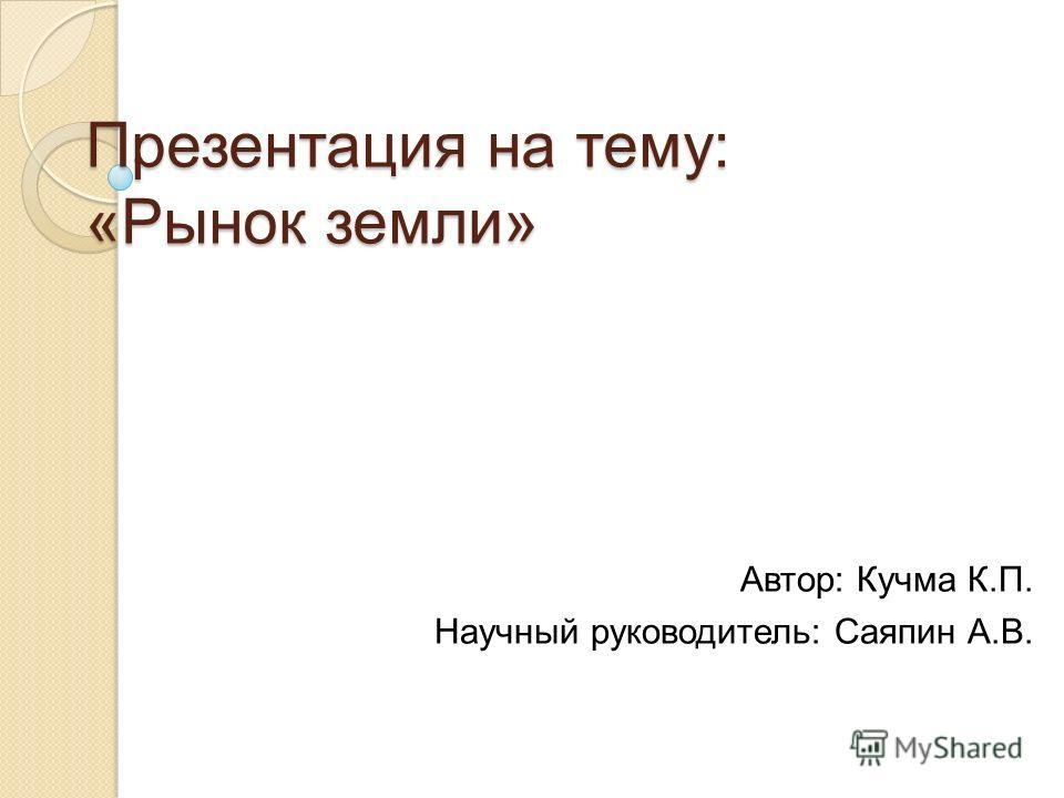 Презентация на тему: «Рынок земли» Автор: Кучма К.П. Научный руководитель: Саяпин А.В.