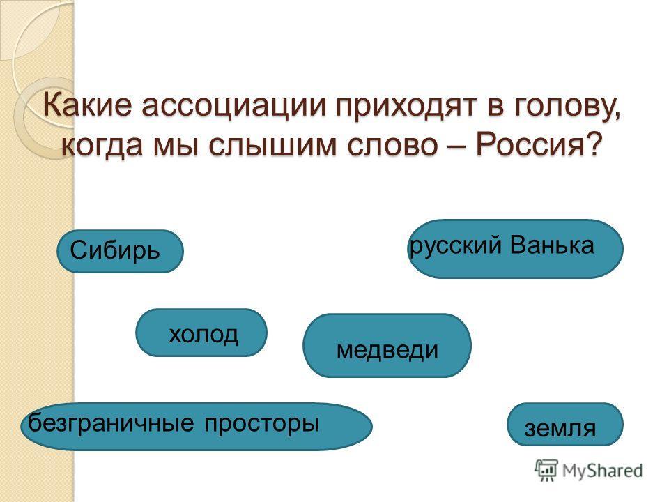 Какие ассоциации приходят в голову, когда мы слышим слово – Россия? Сибирь холод русский Ванька медведи безграничные просторы земля
