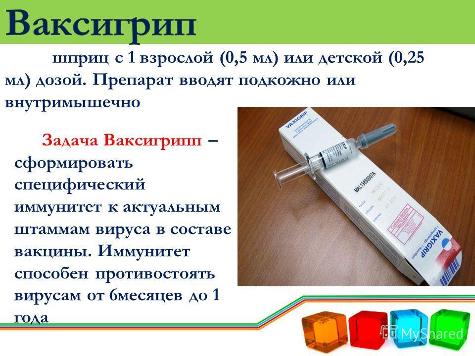 шприц с 1 взрослой (0,5 мл) или детской (0,25 мл) дозой. Препарат вводят подкожно или внутримышечно Задача Ваксигрипп – сформировать специфический иммунитет к актуальным штаммам вируса в составе вакцины. Иммунитет способен противостоять вирусам от 6м