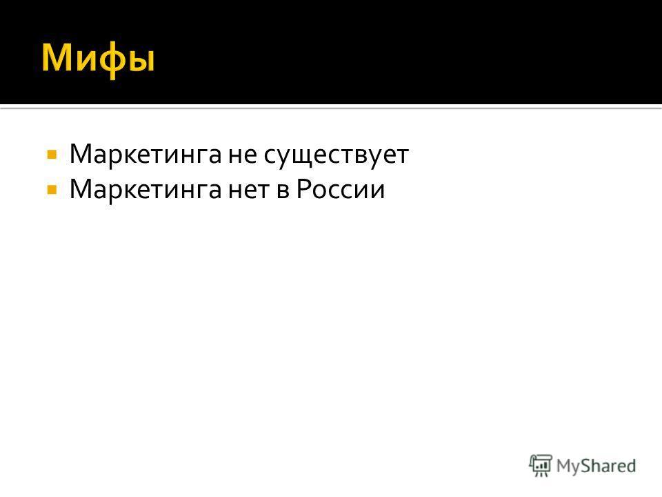 Маркетинга не существует Маркетинга нет в России