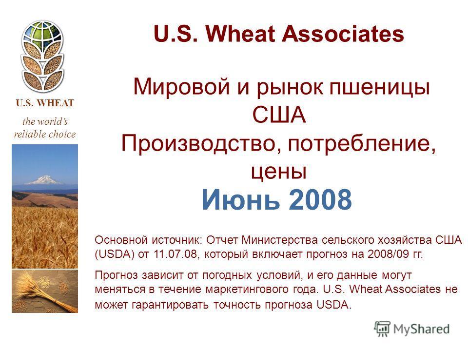 U.S. WHEAT the worlds reliable choice U.S. Wheat Associates Мировой и рынок пшеницы США Производство, потребление, цены Июнь 2008 Основной источник: Отчет Министерства сельского хозяйства США (USDA) от 11.07.08, который включает прогноз на 2008/09 гг