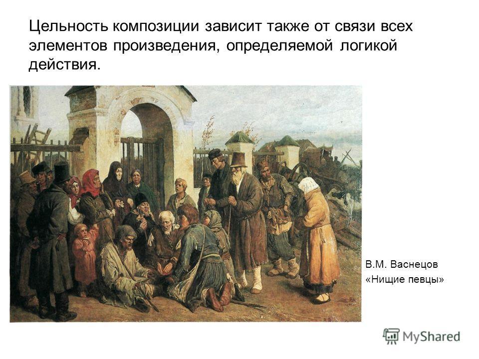 Цельность композиции зависит также от связи всех элементов произведения, определяемой логикой действия. В.М. Васнецов «Нищие певцы»