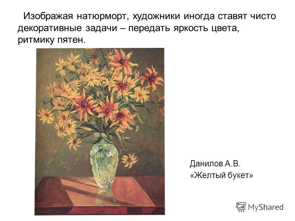 Изображая натюрморт, художники иногда ставят чисто декоративные задачи – передать яркость цвета, ритмику пятен. Данилов А.В. «Желтый букет»