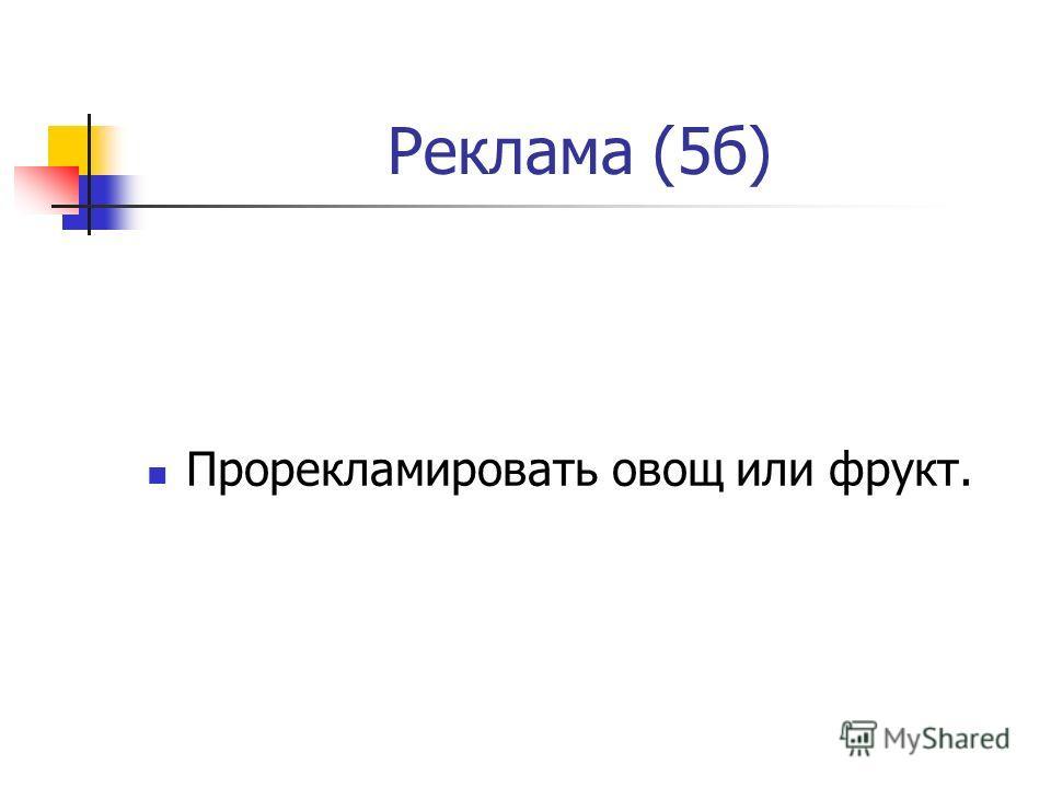 Реклама (5б) Прорекламировать овощ или фрукт.