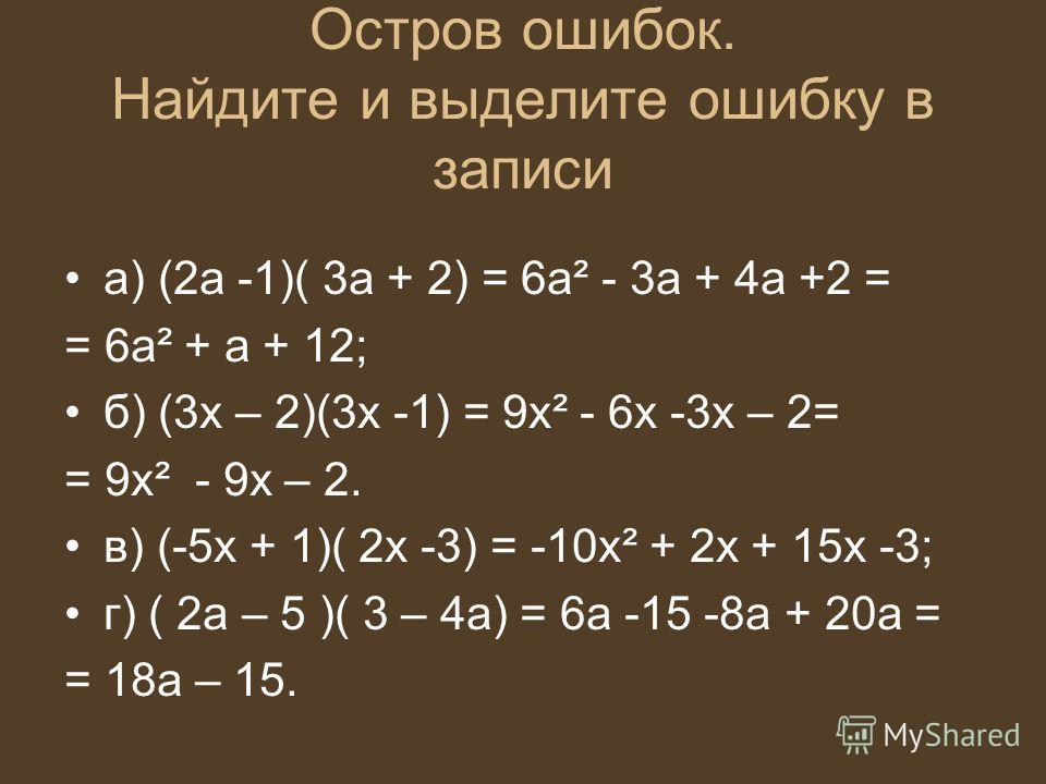 Остров ошибок. Найдите и выделите ошибку в записи а) (2а -1)( 3а + 2) = 6а² - 3а + 4а +2 = = 6а² + а + 12; б) (3х – 2)(3х -1) = 9х² - 6х -3х – 2= = 9х² - 9х – 2. в) (-5х + 1)( 2х -3) = -10х² + 2х + 15х -3; г) ( 2а – 5 )( 3 – 4а) = 6а -15 -8а + 20а =