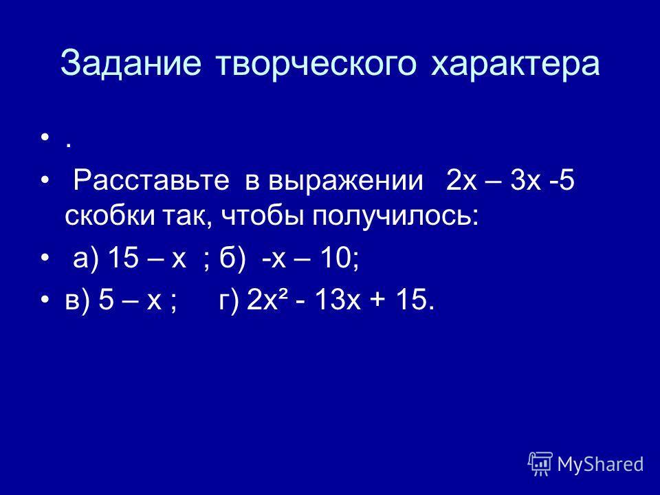 Задание творческого характера. Расставьте в выражении 2х – 3х -5 скобки так, чтобы получилось: а) 15 – х ; б) -х – 10; в) 5 – х ; г) 2х² - 13х + 15.
