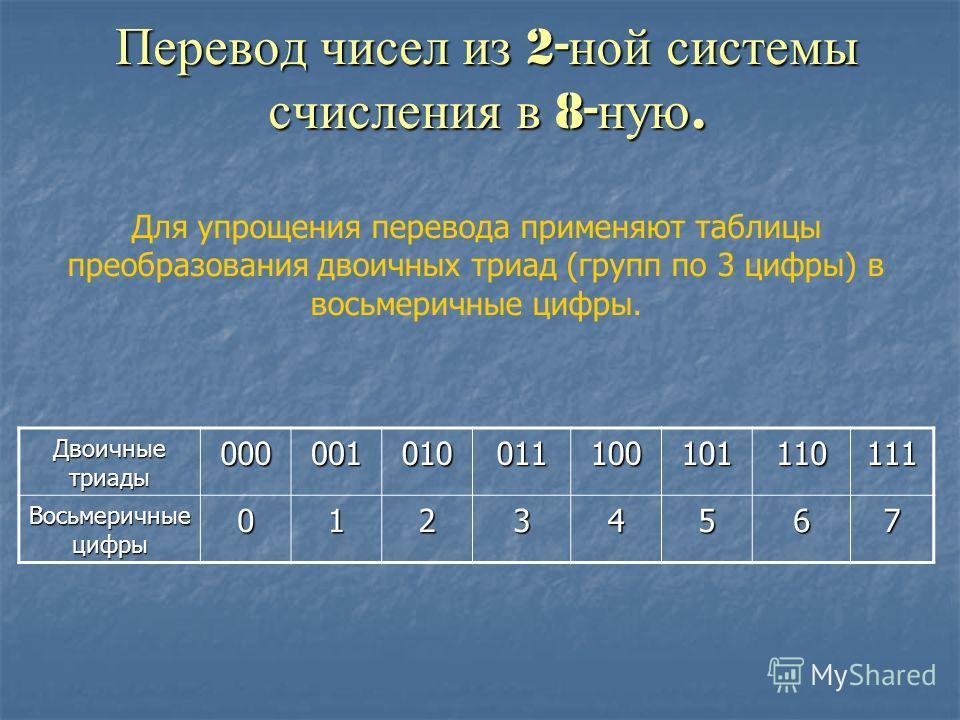 Перевод чисел из 2- ной системы счисления в 8- ную. Для упрощения перевода применяют таблицы преобразования двоичных триад (групп по 3 цифры) в восьмеричные цифры. Двоичные триады 000001010011100101110111 Восьмеричные цифры 01234567